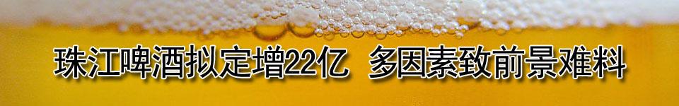 珠江啤酒拟定增22亿 多因素致前景难料